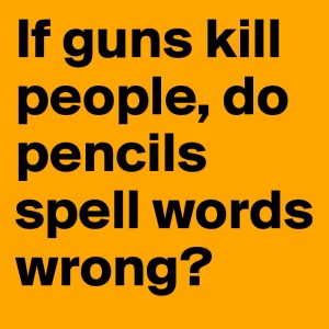 If-guns-kill-people-do-pencils-spell-words-wrong